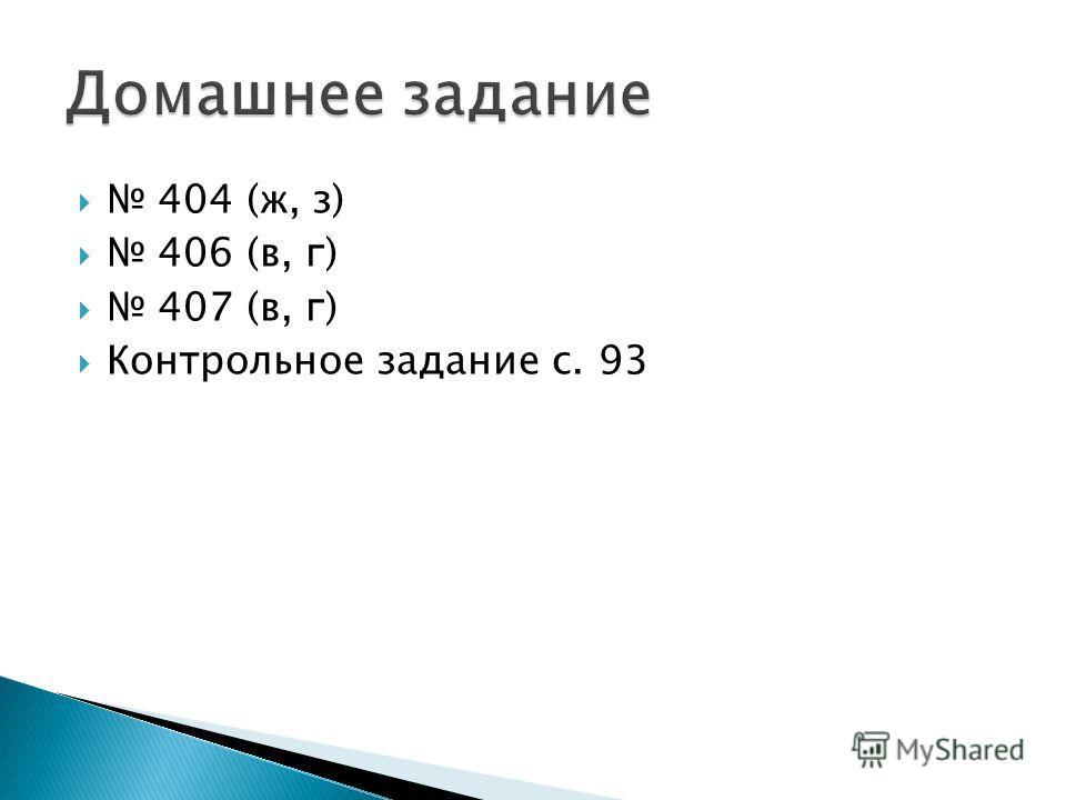 404 (ж, з) 406 (в, г) 407 (в, г) Контрольное задание с. 93