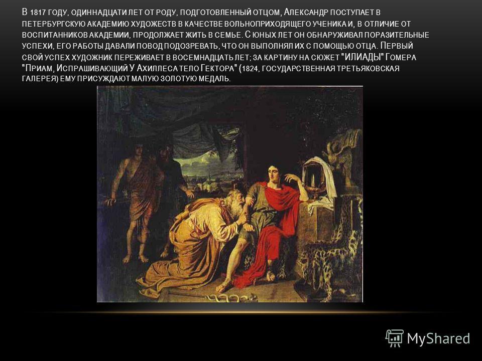 В 1817 ГОДУ, ОДИННАДЦАТИ ЛЕТ ОТ РОДУ, ПОДГОТОВЛЕННЫЙ ОТЦОМ, А ЛЕКСАНДР ПОСТУПАЕТ В ПЕТЕРБУРГСКУЮ АКАДЕМИЮ ХУДОЖЕСТВ В КАЧЕСТВЕ ВОЛЬНОПРИХОДЯЩЕГО УЧЕНИКА И, В ОТЛИЧИЕ ОТ ВОСПИТАННИКОВ АКАДЕМИИ, ПРОДОЛЖАЕТ ЖИТЬ В СЕМЬЕ. С ЮНЫХ ЛЕТ ОН ОБНАРУЖИВАЛ ПОРАЗИ