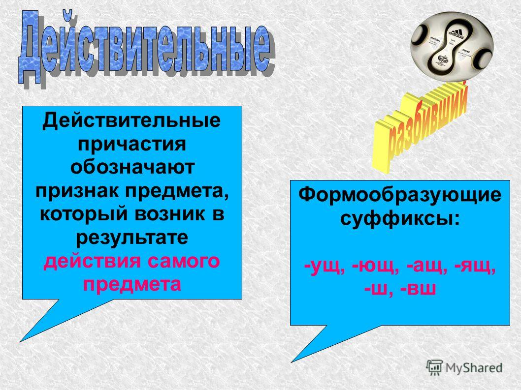 Действительные причастия обозначают признак предмета, который возник в результате действия самого предмета Формообразующие суффиксы: -ущ, -ющ, -ащ, -ящ, -ш, -вш