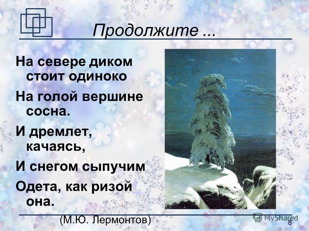 8 На севере диком стоит одиноко На голой вершине сосна. И дремлет, качаясь, И снегом сыпучим Одета, как ризой*, она. (М.Ю. Лермонтов)