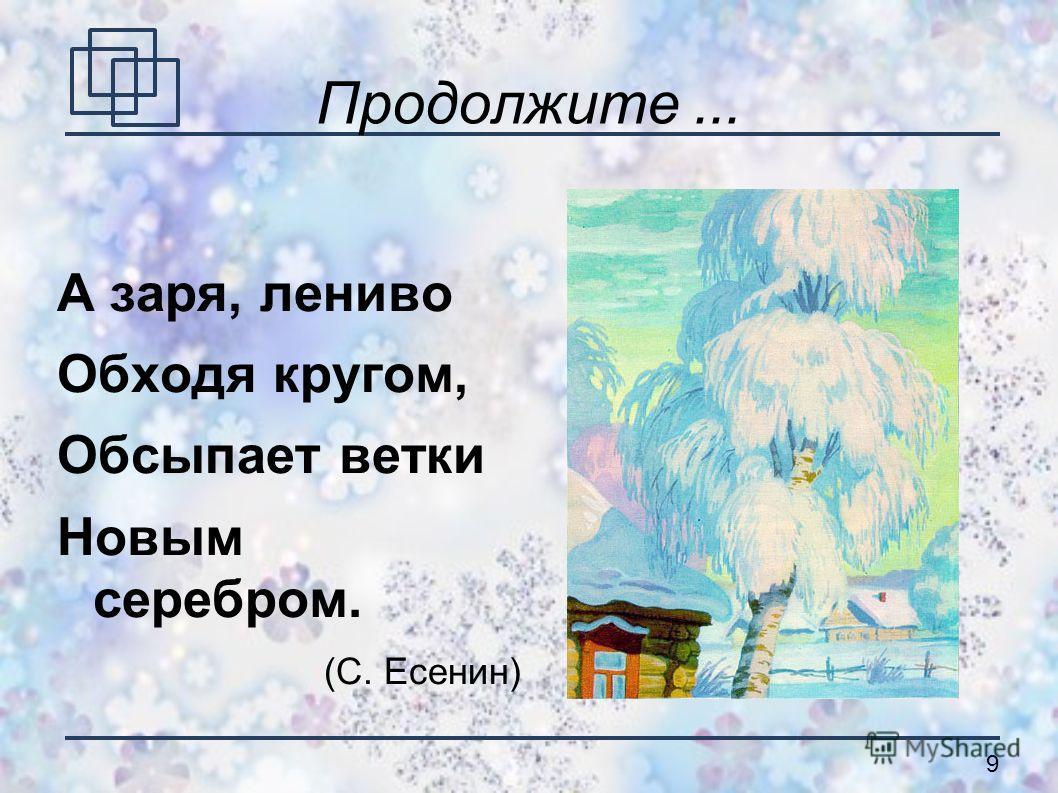 9 А заря, лениво Обходя кругом, Обсыпает ветки Новым серебром. (С. Есенин)