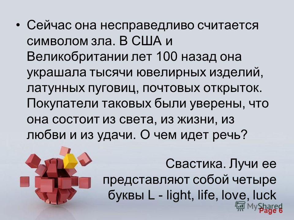 Page 6 Свастика. Лучи ее представляют собой четыре буквы L - light, life, love, luck Сейчас она несправедливо считается символом зла. В США и Великобритании лет 100 назад она украшала тысячи ювелирных изделий, латунных пуговиц, почтовых открыток. Пок