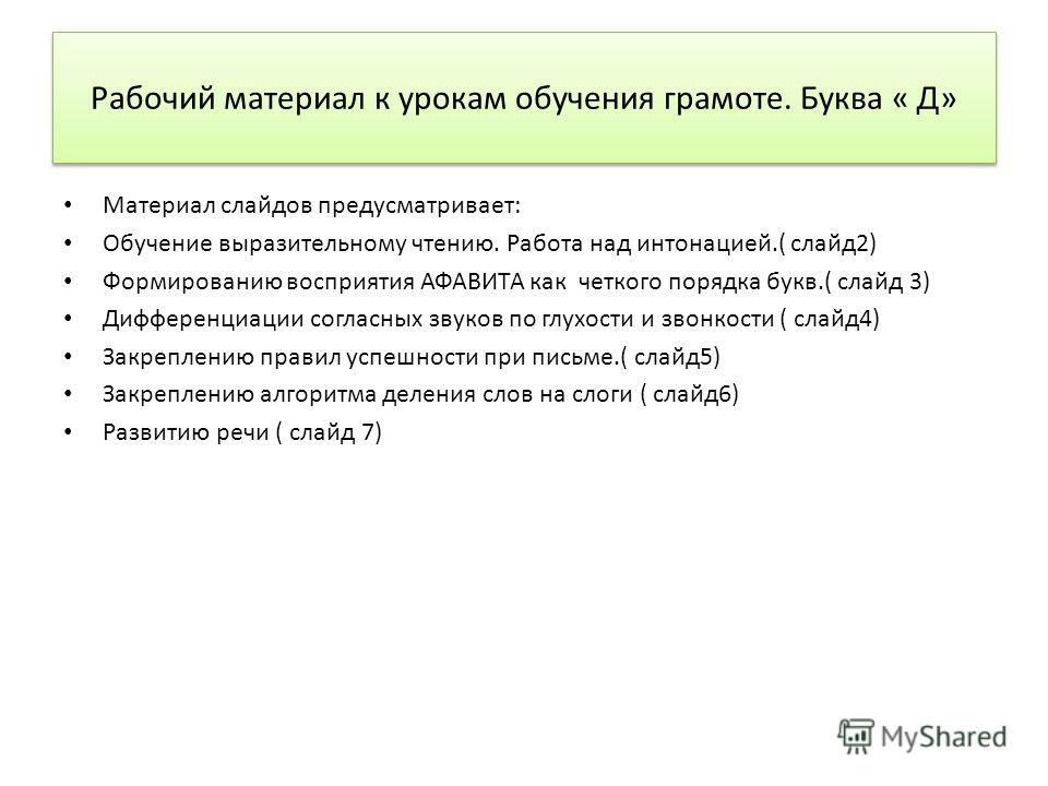 Рабочий материал к урокам обучения грамоте. Буква « Д» Материал слайдов предусматривает: Обучение выразительному чтению. Работа над интонацией.( слайд2) Формированию восприятия АФАВИТА как четкого порядка букв.( слайд 3) Дифференциации согласных звук