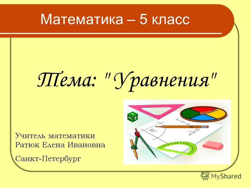 Тема:  Уравнения Математика – 5 класс Учитель математики Ратюк Елена Ивановна Санкт-Петербург