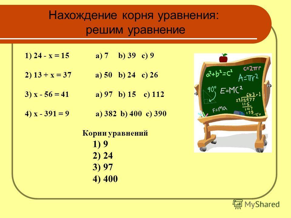 Нахождение корня уравнения: решим уравнение 1) 24 - x = 15 а) 7 b) 39 c) 9 2) 13 + x = 37 а) 50 b) 24 c) 26 3) x - 56 = 41 а) 97 b) 15 c) 112 4) x - 391 = 9 a) 382 b) 400 c) 390 Корни уравнений 1) 9 2) 24 3) 97 4) 400