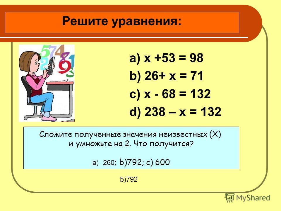 a) х +53 = 98 b) 26+ х = 71 c) х - 68 = 132 d) 238 – х = 132 Решите уравнения: Сложите полученные значения неизвестных (X) и умножьте на 2. Что получится? a)260 ; b)792; c) 600 b)792