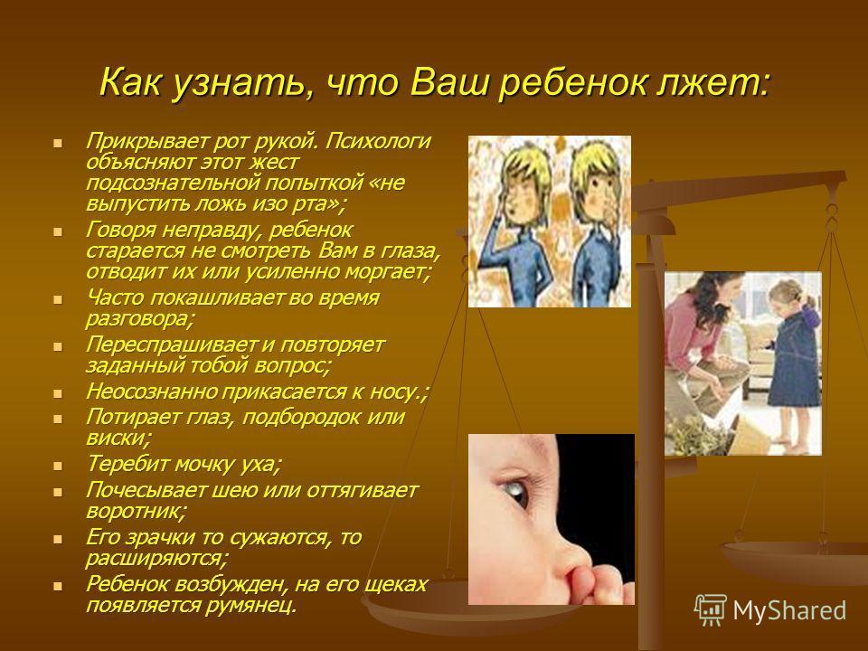 Как узнать, что Ваш ребенок лжет: Прикрывает рот рукой. Психологи объясняют этот жест подсознательной попыткой «не выпустить ложь изо рта»; Прикрывает рот рукой. Психологи объясняют этот жест подсознательной попыткой «не выпустить ложь изо рта»; Гово