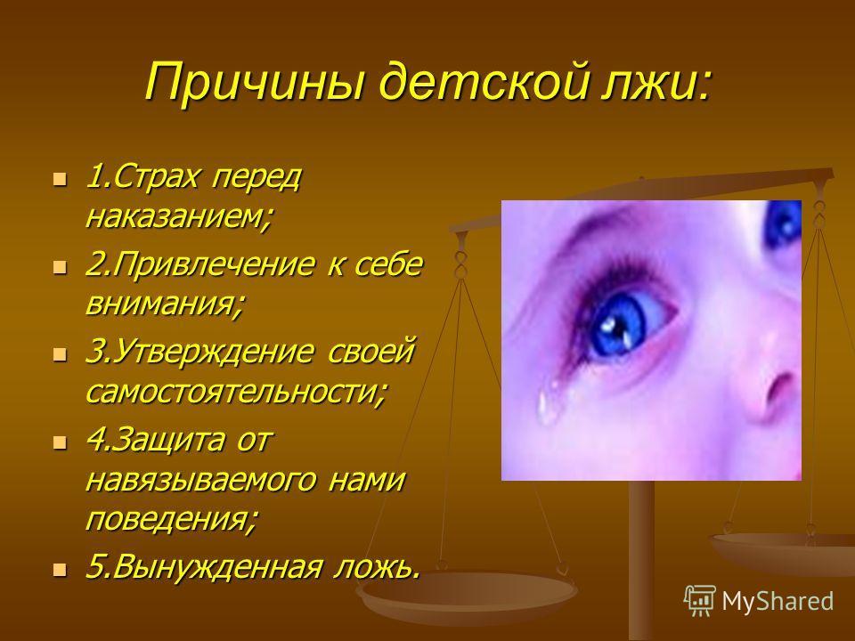 Причины детской лжи: 1.Страх перед наказанием; 1.Страх перед наказанием; 2.Привлечение к себе внимания; 2.Привлечение к себе внимания; 3.Утверждение своей самостоятельности; 3.Утверждение своей самостоятельности; 4.Защита от навязываемого нами поведе