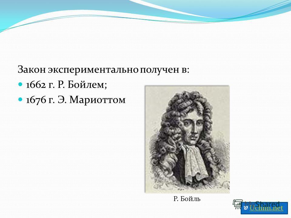 Закон экспериментально получен в: 1662 г. Р. Бойлем; 1676 г. Э. Мариоттом Р. Бойль Uchim.net