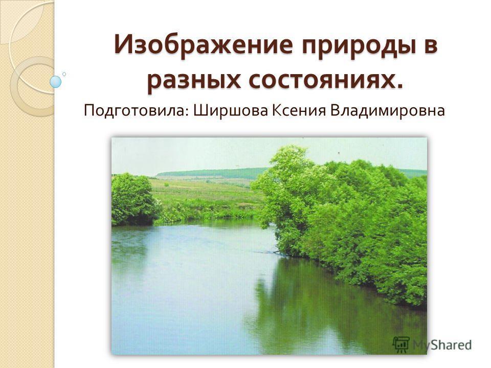 Изображение природы в разных состояниях. Подготовила : Ширшова Ксения Владимировна
