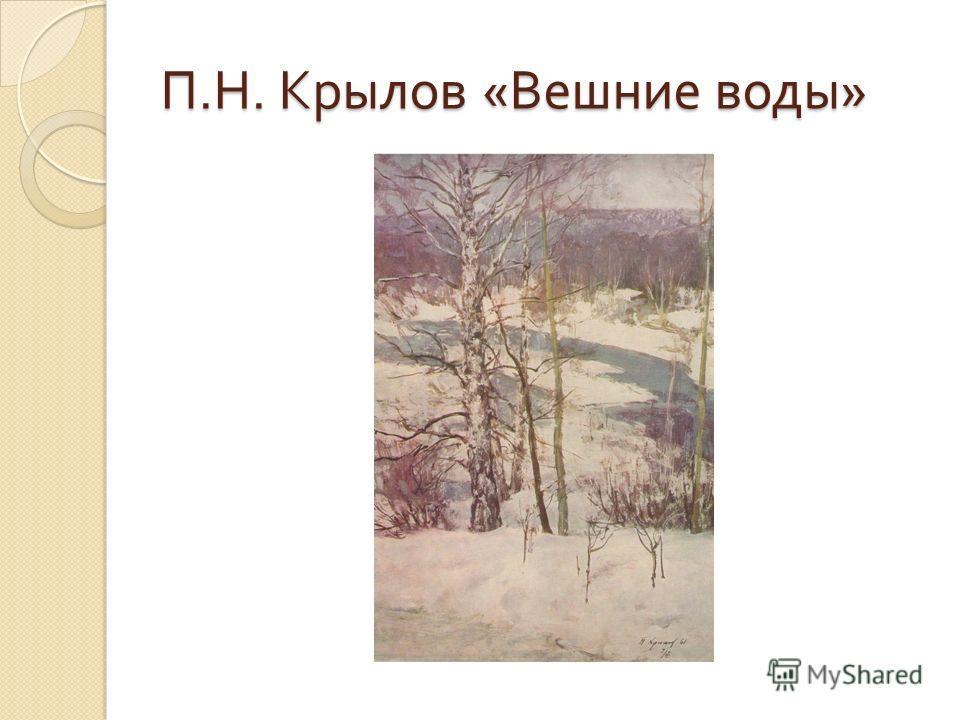 П. Н. Крылов « Вешние воды »