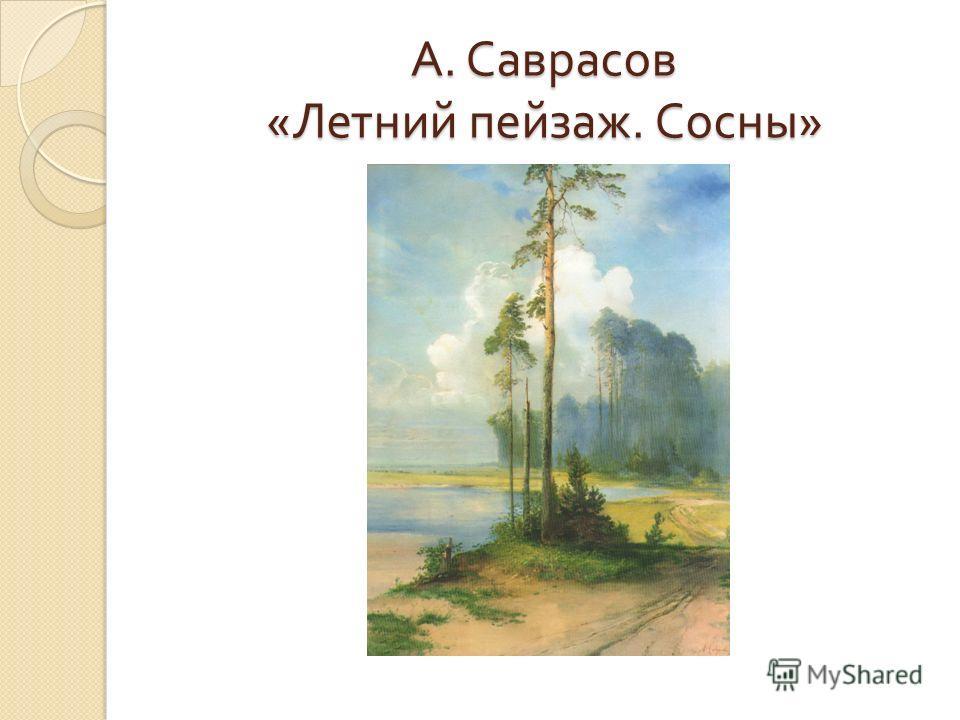 А. Саврасов « Летний пейзаж. Сосны »