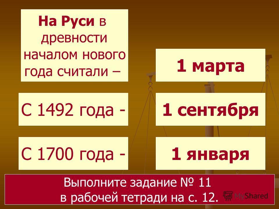 На Руси в древности началом нового года считали – С 1492 года - С 1700 года -1 января 1 сентября 1 марта Выполните задание 11 в рабочей тетради на с. 12.