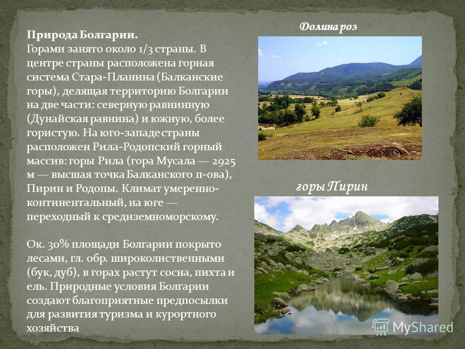 Природа Болгарии. Горами занято около 1/3 страны. В центре страны расположена горная система Стара-Планина (Балканские горы), делящая территорию Болгарии на две части: северную равнинную (Дунайская равнина) и южную, более гористую. На юго-западе стра