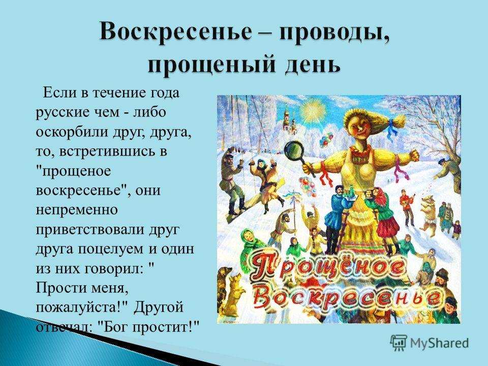Если в течение года русские чем - либо оскорбили друг, друга, то, встретившись в прощеное воскресенье, они непременно приветствовали друг друга поцелуем и один из них говорил:  Прости меня, пожалуйста! Другой отвечал: Бог простит!