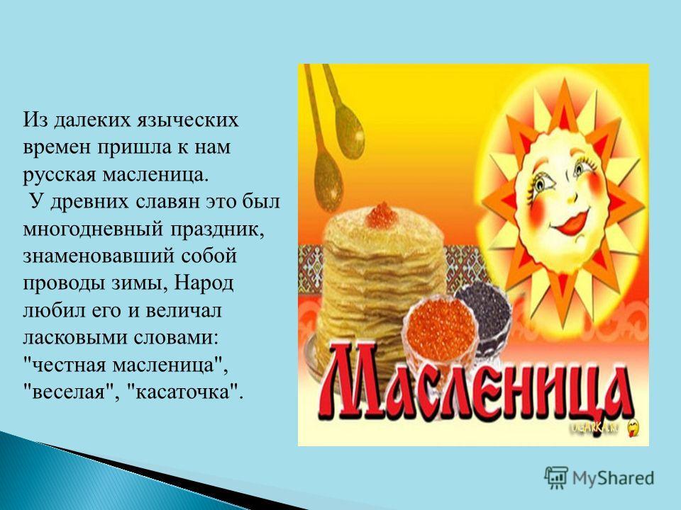 Из далеких языческих времен пришла к нам русская масленица. У древних славян это был многодневный праздник, знаменовавший собой проводы зимы, Народ любил его и величал ласковыми словами: честная масленица, веселая, касаточка.