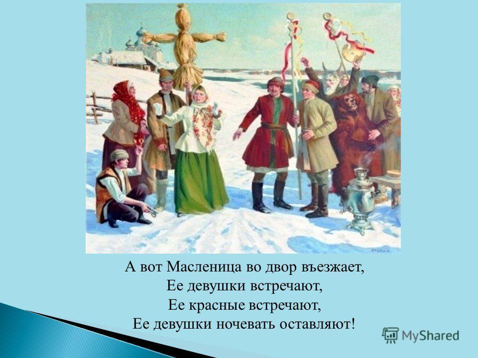 А вот Масленица во двор въезжает, Ее девушки встречают, Ее красные встречают, Ее девушки ночевать оставляют!