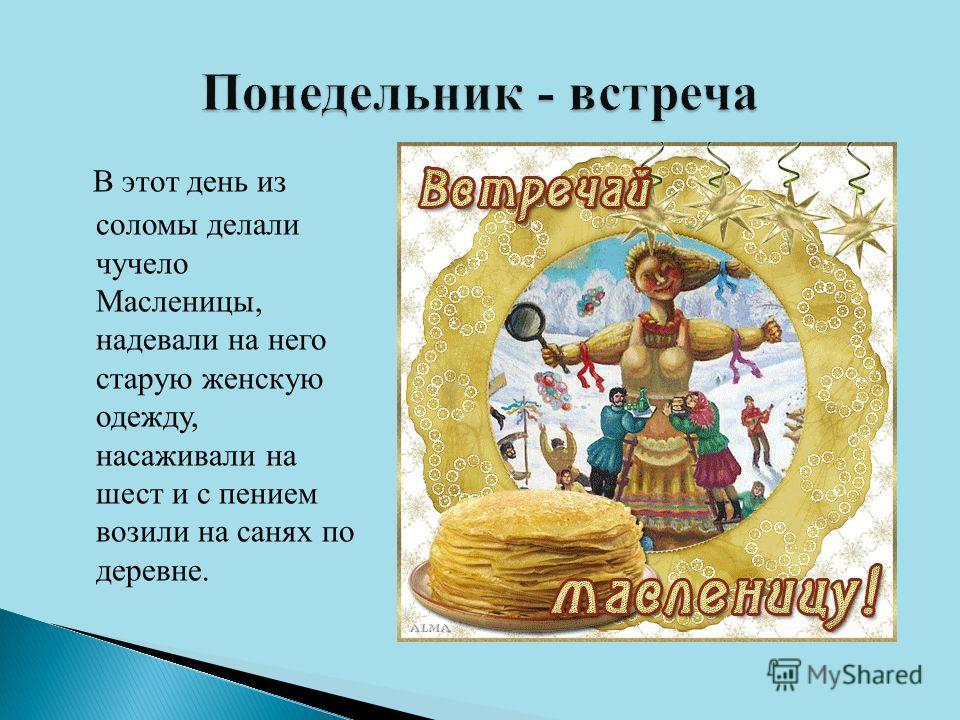 В этот день из соломы делали чучело Масленицы, надевали на него старую женскую одежду, насаживали на шест и с пением возили на санях по деревне.