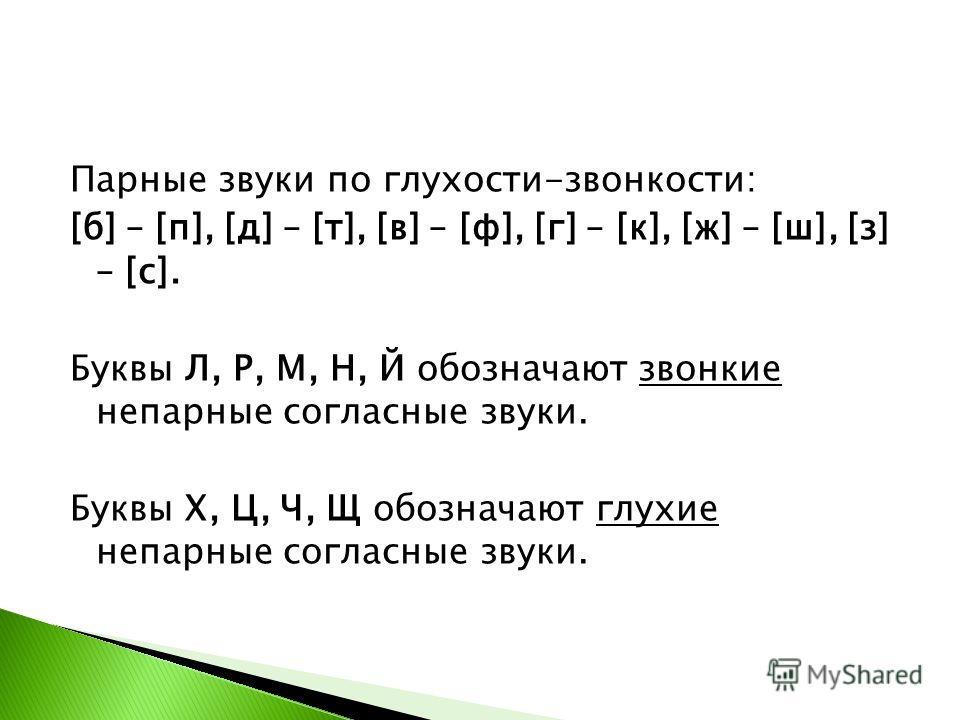 Парные звуки по глухости-звонкости: [б] – [п], [д] – [т], [в] – [ф], [г] – [к], [ж] – [ш], [з] – [с]. Буквы Л, Р, М, Н, Й обозначают звонкие непарные согласные звуки. Буквы Х, Ц, Ч, Щ обозначают глухие непарные согласные звуки.