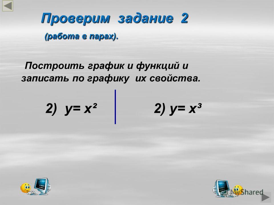 Проверим задание 2 (работа в парах). (работа в парах). Построить график и функций и записать по графику их свойства. 2) у= х² 2) у= х³