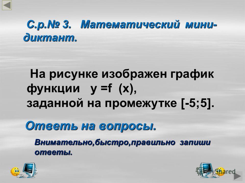 С.р. 3. Математический мини- диктант. С.р. 3. Математический мини- диктант. На рисунке изображен график функции у =f (x), заданной на промежутке [-5;5]. Ответь на вопросы. Внимательно,быстро,правильно запиши ответы.