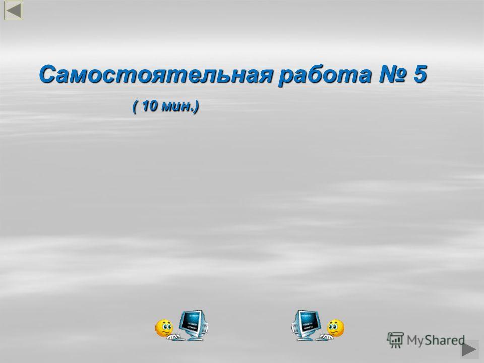 Самостоятельная работа 5 ( 10 мин.) ( 10 мин.)