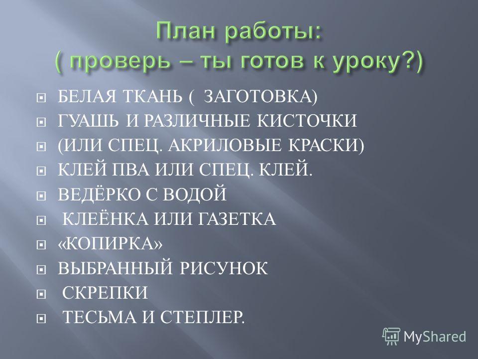 БЕЛАЯ ТКАНЬ ( ЗАГОТОВКА ) ГУАШЬ И РАЗЛИЧНЫЕ КИСТОЧКИ ( ИЛИ СПЕЦ. АКРИЛОВЫЕ КРАСКИ ) КЛЕЙ ПВА ИЛИ СПЕЦ. КЛЕЙ. ВЕДЁРКО С ВОДОЙ КЛЕЁНКА ИЛИ ГАЗЕТКА « КОПИРКА » ВЫБРАННЫЙ РИСУНОК СКРЕПКИ ТЕСЬМА И СТЕПЛЕР.