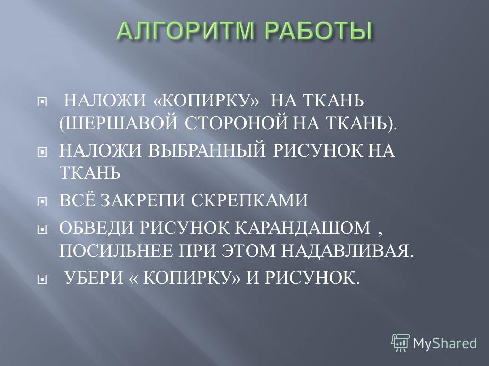 НАЛОЖИ « КОПИРКУ » НА ТКАНЬ ( ШЕРШАВОЙ СТОРОНОЙ НА ТКАНЬ ). НАЛОЖИ ВЫБРАННЫЙ РИСУНОК НА ТКАНЬ ВСЁ ЗАКРЕПИ СКРЕПКАМИ ОБВЕДИ РИСУНОК КАРАНДАШОМ, ПОСИЛЬНЕЕ ПРИ ЭТОМ НАДАВЛИВАЯ. УБЕРИ « КОПИРКУ » И РИСУНОК.