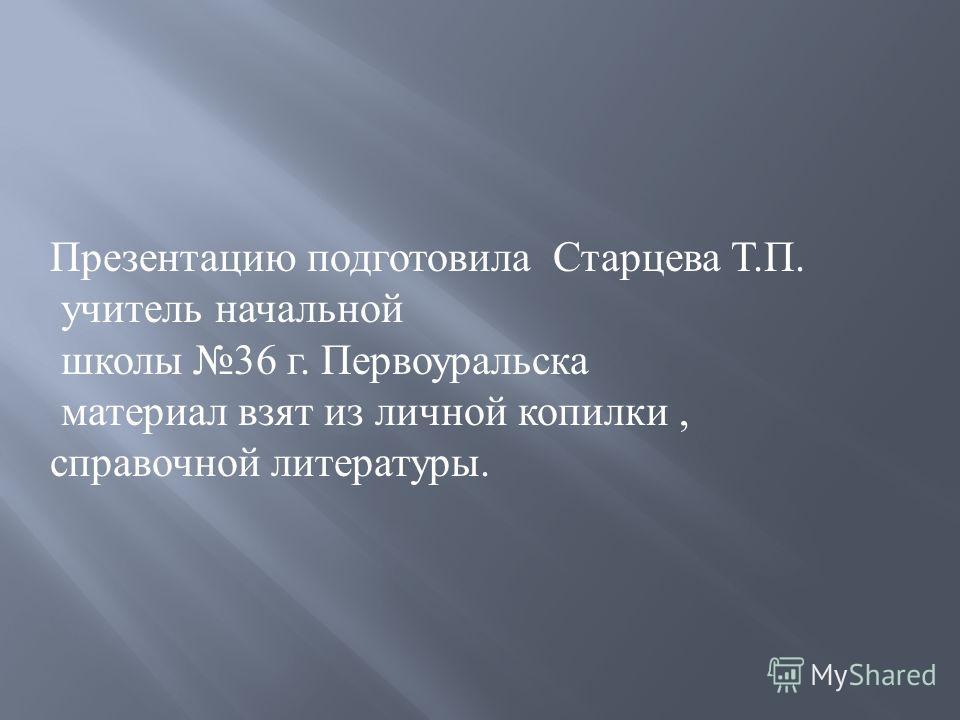 Презентацию подготовила Старцева Т. П. учитель начальной школы 36 г. Первоуральска материал взят из личной копилки, справочной литературы.