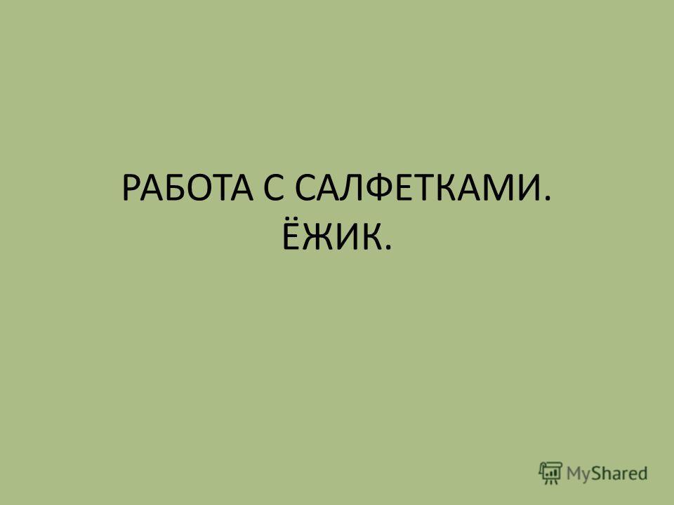 РАБОТА С САЛФЕТКАМИ. ЁЖИК.