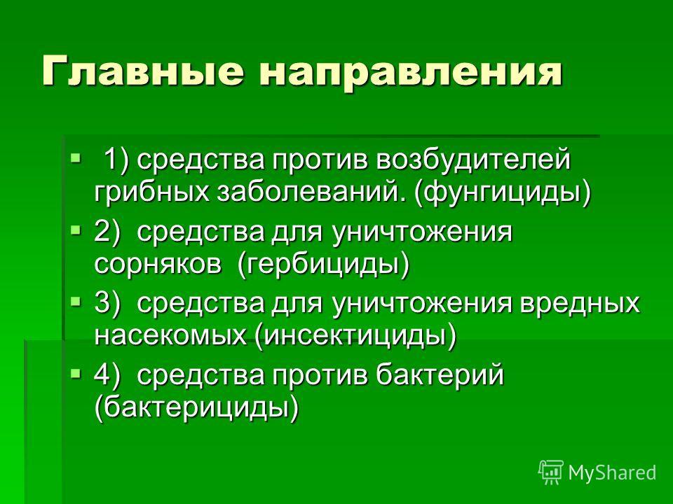 Главные направления 1) средства против возбудителей грибных заболеваний. (фунгициды) 1) средства против возбудителей грибных заболеваний. (фунгициды) 2) средства для уничтожения сорняков (гербициды) 2) средства для уничтожения сорняков (гербициды) 3)