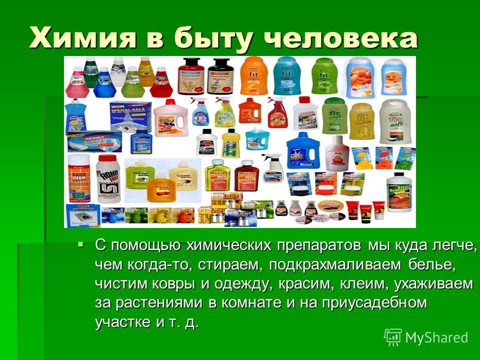 Химия в быту человека С помощью химических препаратов мы куда легче, чем когда-то, стираем, подкрахмаливаем белье, чистим ковры и одежду, красим, клеим, ухаживаем за растениями в комнате и на приусадебном участке и т. д.