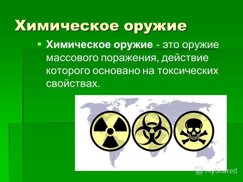 Химическое оружие Химическое оружие - это оружие массового поражения, действие которого основано на токсических свойствах.