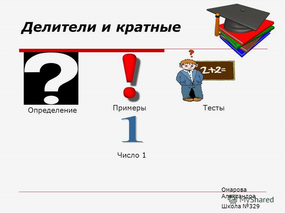 Делители и кратные Определение ПримерыТесты Число 1 Омарова Александра Школа 329