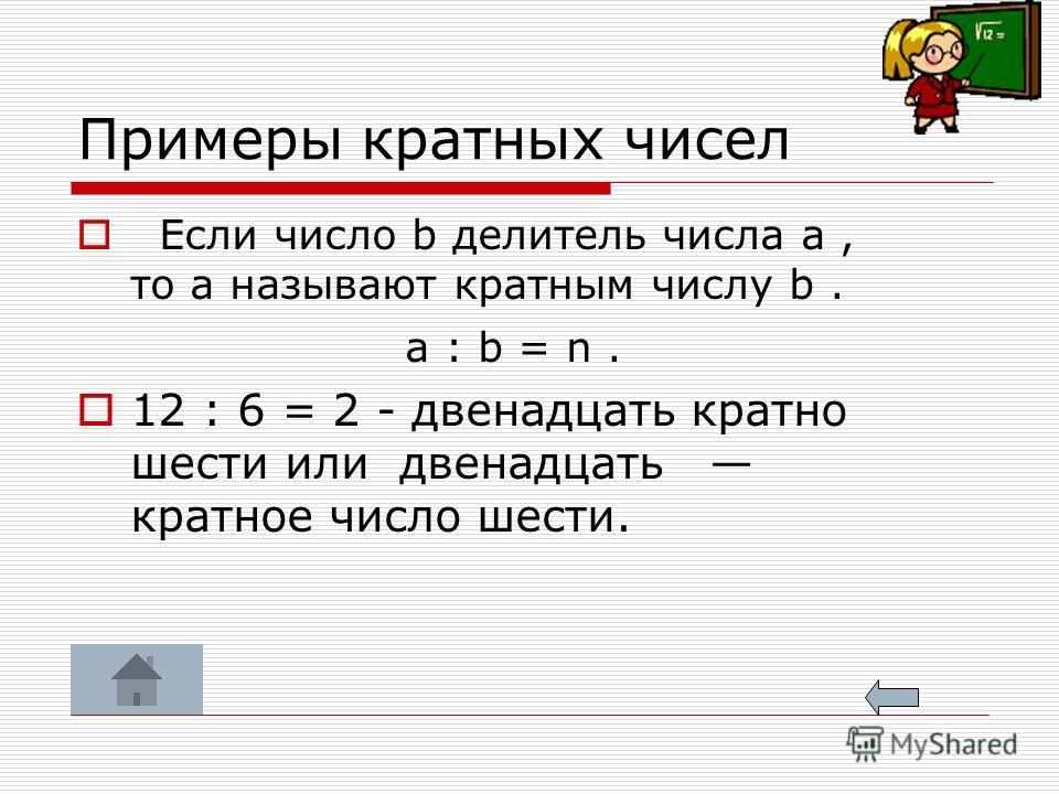 Примеры кратных чисел Если число b делитель числа a, то a называют кратным числу b. a : b = n. 12 : 6 = 2 - двенадцать кратно шести или двенадцать кратное число шести.