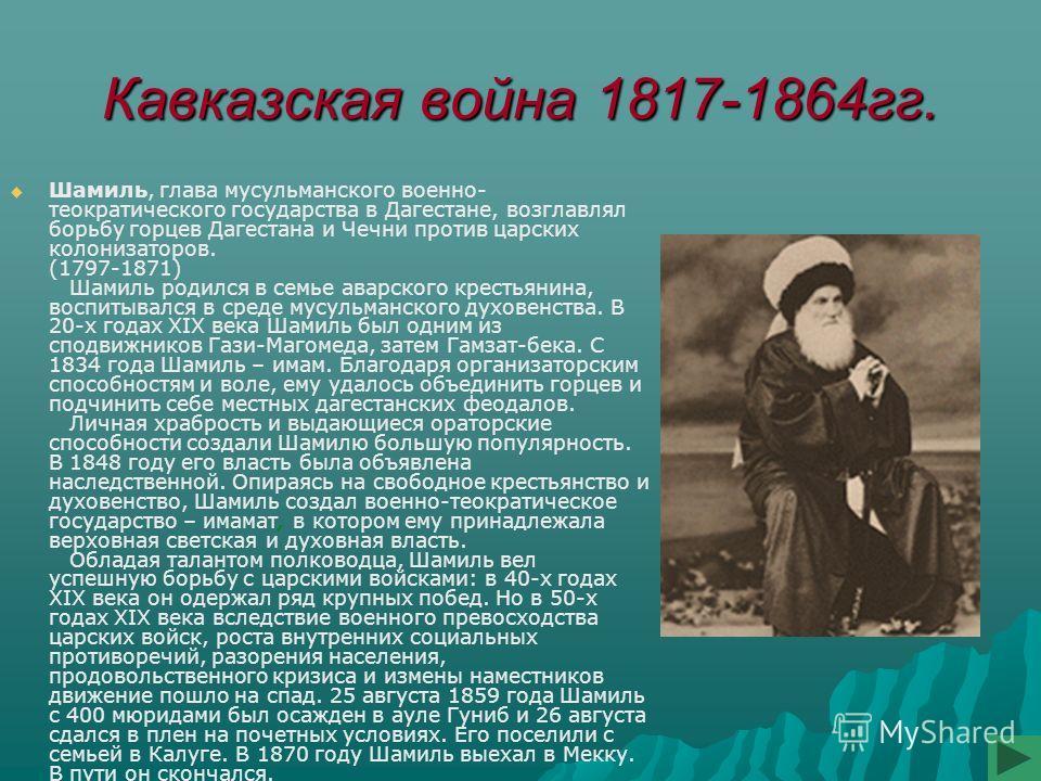 Кавказская война 1817-1864гг. Шамиль, глава мусульманского военно- теократического государства в Дагестане, возглавлял борьбу горцев Дагестана и Чечни против царских колонизаторов. (1797-1871) Шамиль родился в семье аварского крестьянина, воспитывалс