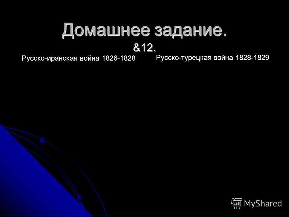 Домашнее задание. &12. Русско-иранская война 1826-1828 Русско-турецкая война 1828-1829
