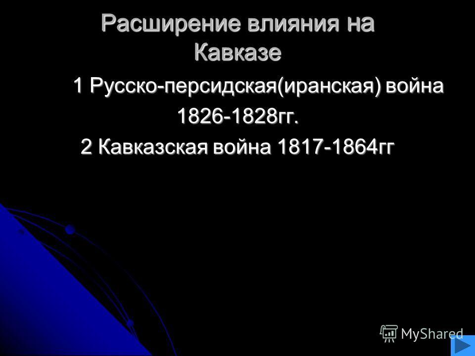Расширение влияния на Кавказе 1 Русско-персидская(иранская) война 1 Русско-персидская(иранская) война1826-1828гг. 2 Кавказская война 1817-1864гг