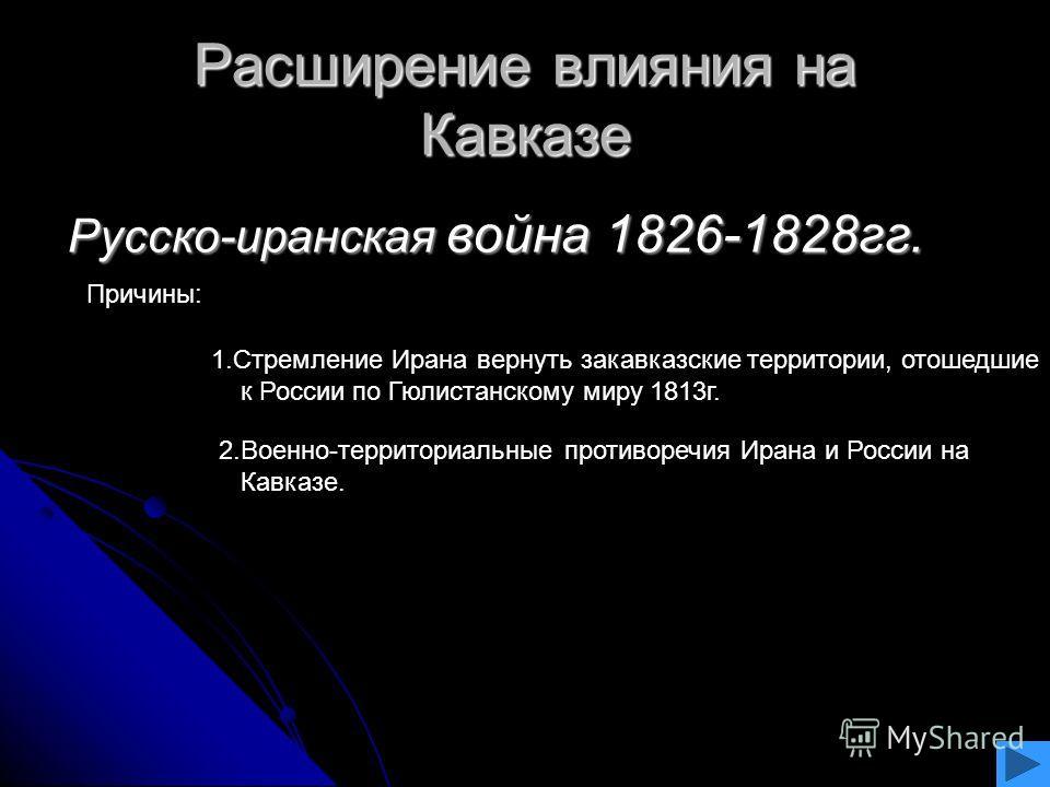 Расширение влияния на Кавказе Русско-иранская война 1826-1828гг. Русско-иранская война 1826-1828гг. Причины: 1.Стремление Ирана вернуть закавказские территории, отошедшие к России по Гюлистанскому миру 1813г. 2.Военно-территориальные противоречия Ира