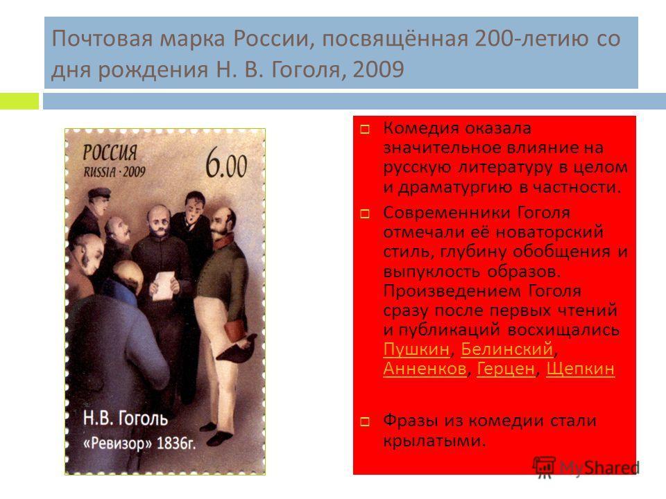Почтовая марка России, посвящённая 200- летию со дня рождения Н. В. Гоголя, 2009 Комедия оказала значительное влияние на русскую литературу в целом и драматургию в частности. Современники Гоголя отмечали её новаторский стиль, глубину обобщения и выпу