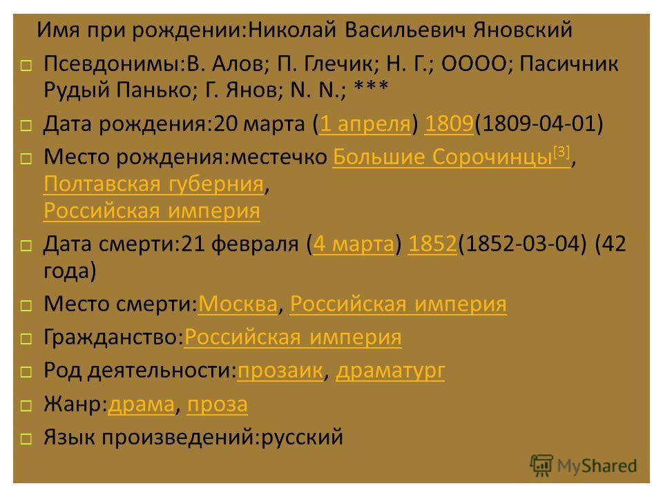 Имя при рождении : Николай Васильевич Яновский Псевдонимы : В. Алов ; П. Глечик ; Н. Г.; ОООО ; Пасичник Рудый Панько ; Г. Янов ; N. N.; *** Дата рождения :20 марта (1 апреля ) 1809(1809-04-01)1 апреля1809 Место рождения : местечко Большие Сорочинцы