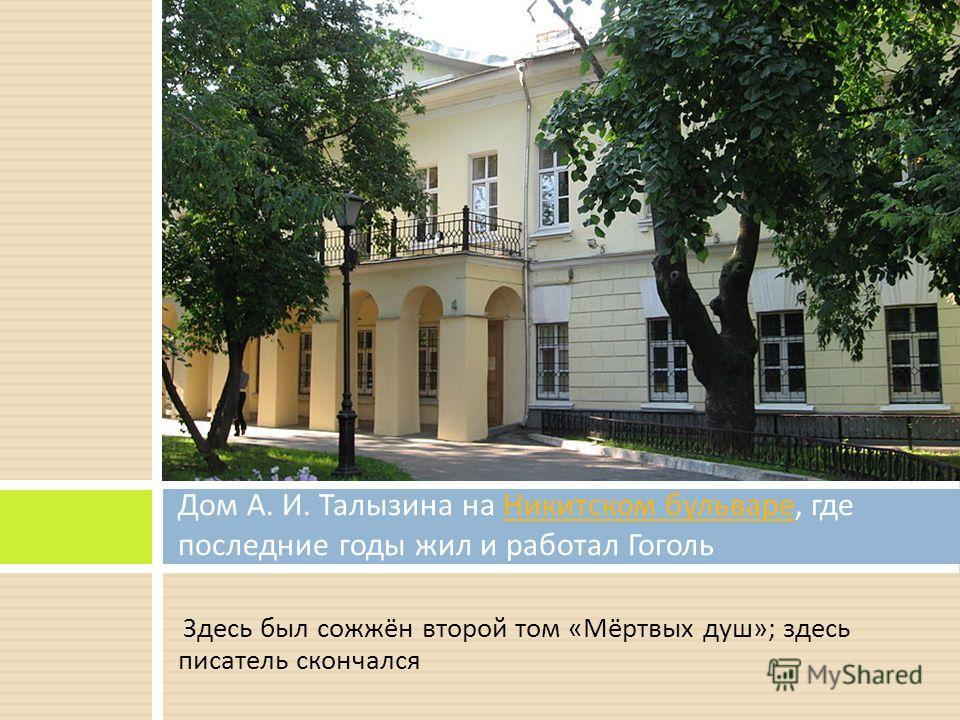 Здесь был сожжён второй том « Мёртвых душ »; здесь писатель скончался Дом А. И. Талызина на Никитском бульваре, где последние годы жил и работал Гоголь Никитском бульваре