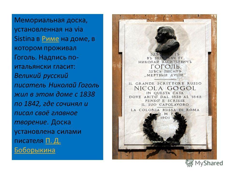 Мемориальная доска, установленная на via Sistina в Риме на доме, в котором проживал Гоголь. Надпись по - итальянски гласит : Великий русский писатель Николай Гоголь жил в этом доме с 1838 по 1842, где сочинял и писал своё главное творение. Доска уста