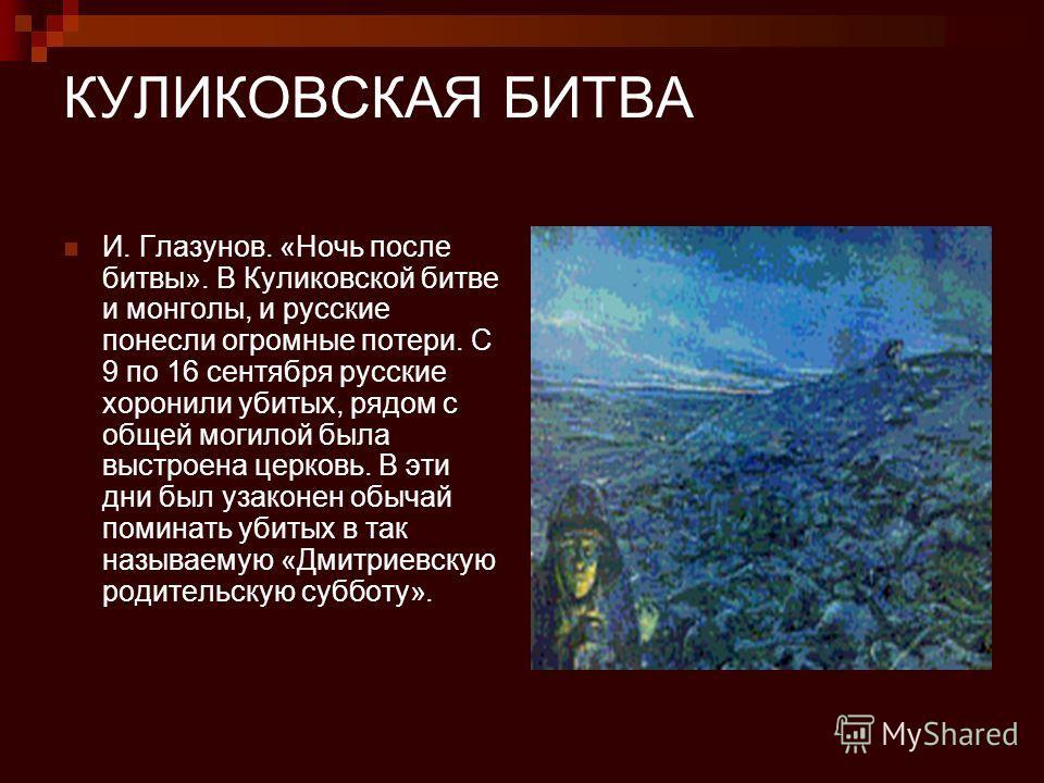 КУЛИКОВСКАЯ БИТВА И. Глазунов. «Ночь после битвы». В Куликовской битве и монголы, и русские понесли огромные потери. С 9 по 16 сентября русские хоронили убитых, рядом с общей могилой была выстроена церковь. В эти дни был узаконен обычай поминать убит