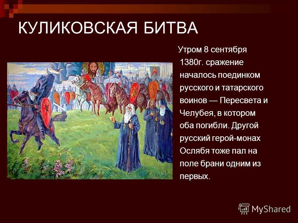 КУЛИКОВСКАЯ БИТВА Утром 8 сентября 1380г. сражение началось поединком русского и татарского воинов Пересвета и Челубея, в котором оба погибли. Другой русский герой-монах Ослябя тоже пал на поле брани одним из первых.