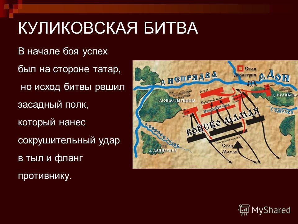 КУЛИКОВСКАЯ БИТВА В начале боя успех был на стороне татар, но исход битвы решил засадный полк, который нанес сокрушительный удар в тыл и фланг противнику.
