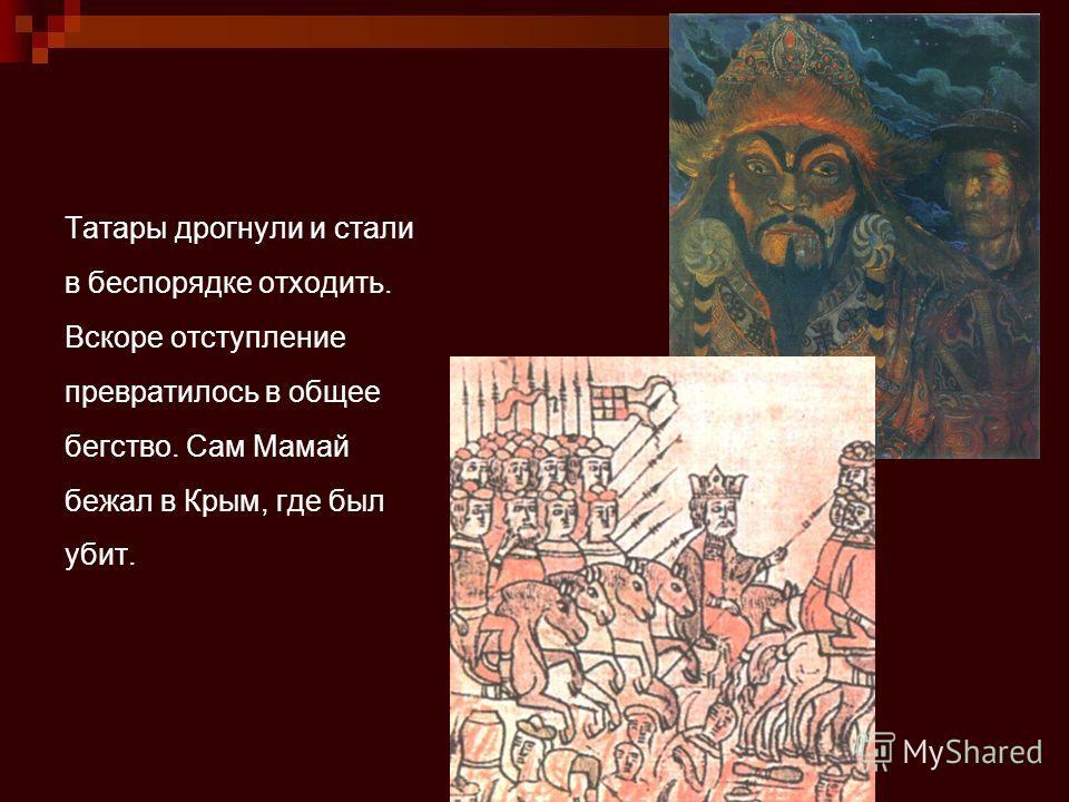 Татары дрогнули и стали в беспорядке отходить. Вскоре отступление превратилось в общее бегство. Сам Мамай бежал в Крым, где был убит.