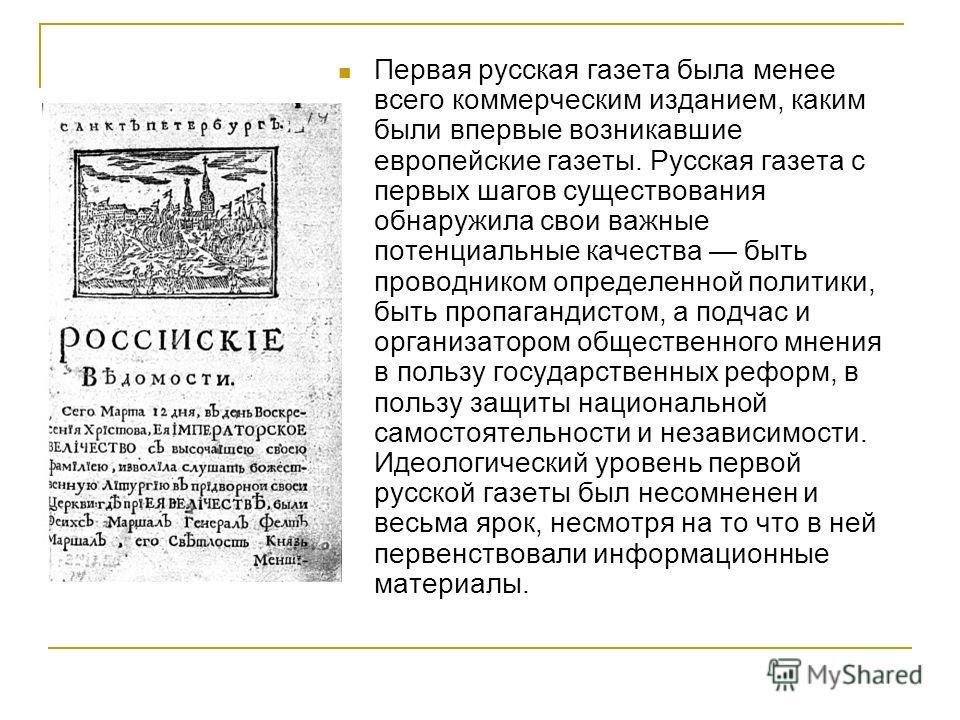Первая русская газета была менее всего коммерческим изданием, каким были впервые возникавшие европейские газеты. Русская газета с первых шагов существования обнаружила свои важные потенциальные качества быть проводником определенной политики, быть пр