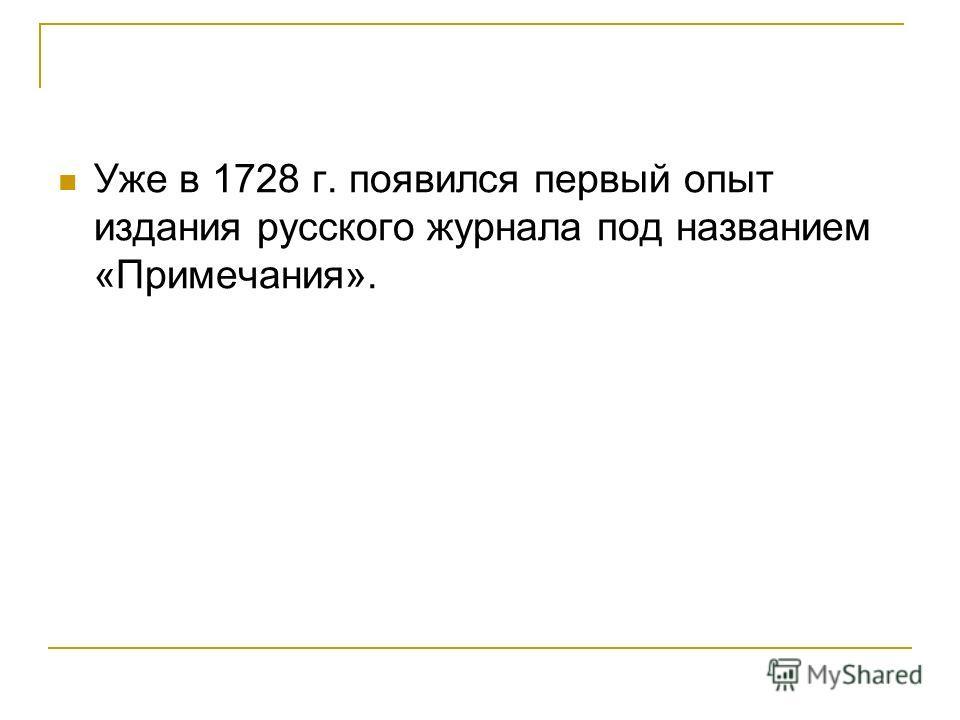 Уже в 1728 г. появился первый опыт издания русского журнала под названием «Примечания».