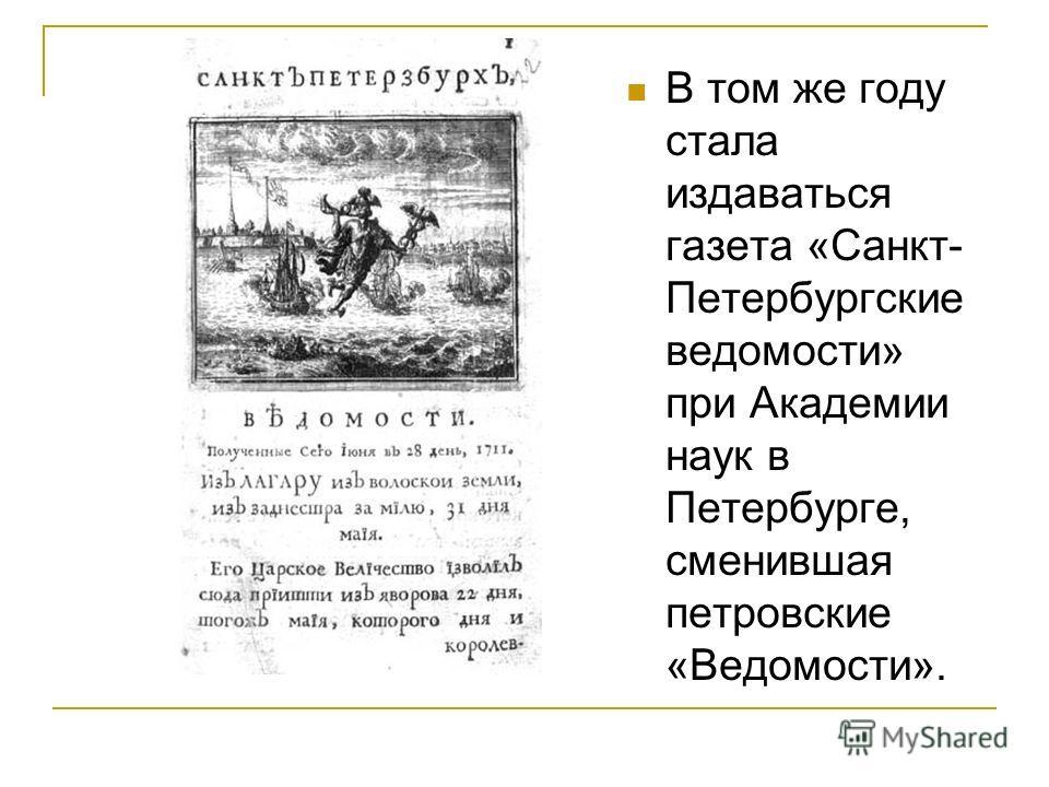 В том же году стала издаваться газета «Санкт- Петербургские ведомости» при Академии наук в Петербурге, сменившая петровские «Ведомости».